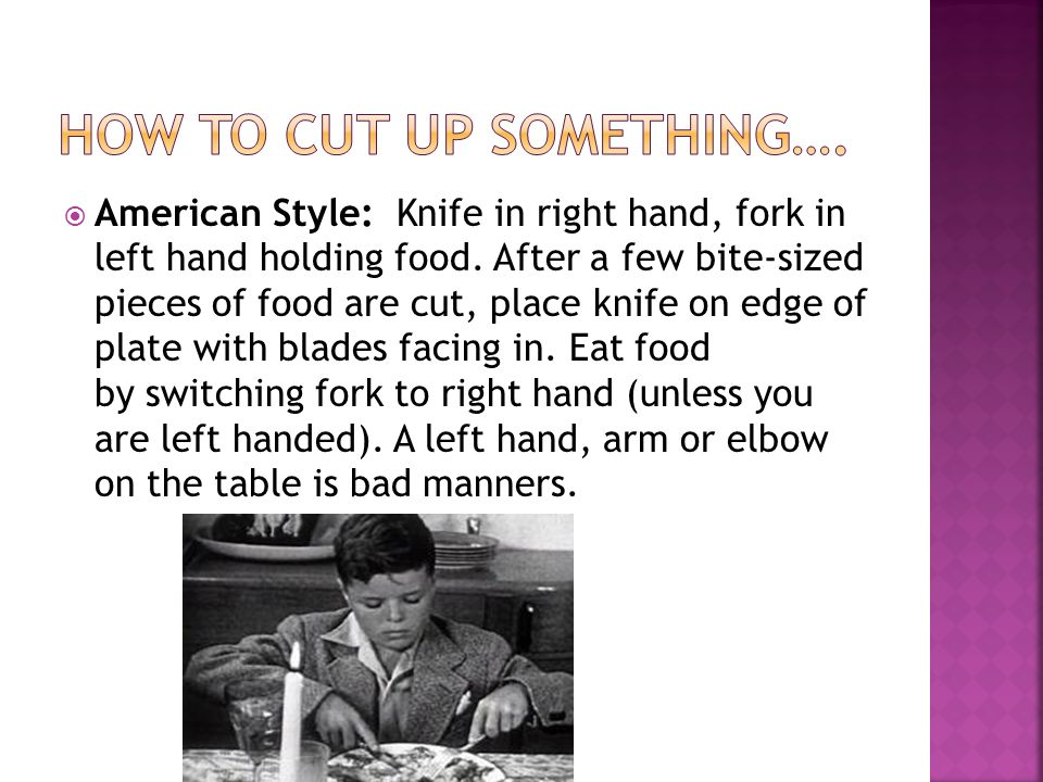  American Style: Knife in right hand, fork in left hand holding food. After a few bite-sized pieces of food are cut, place knife on edge of plate wit