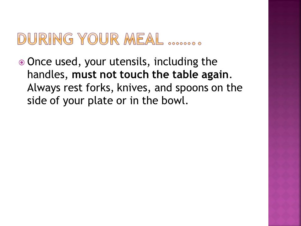  Once used, your utensils, including the handles, must not touch the table again. Always rest forks, knives, and spoons on the side of your plate or