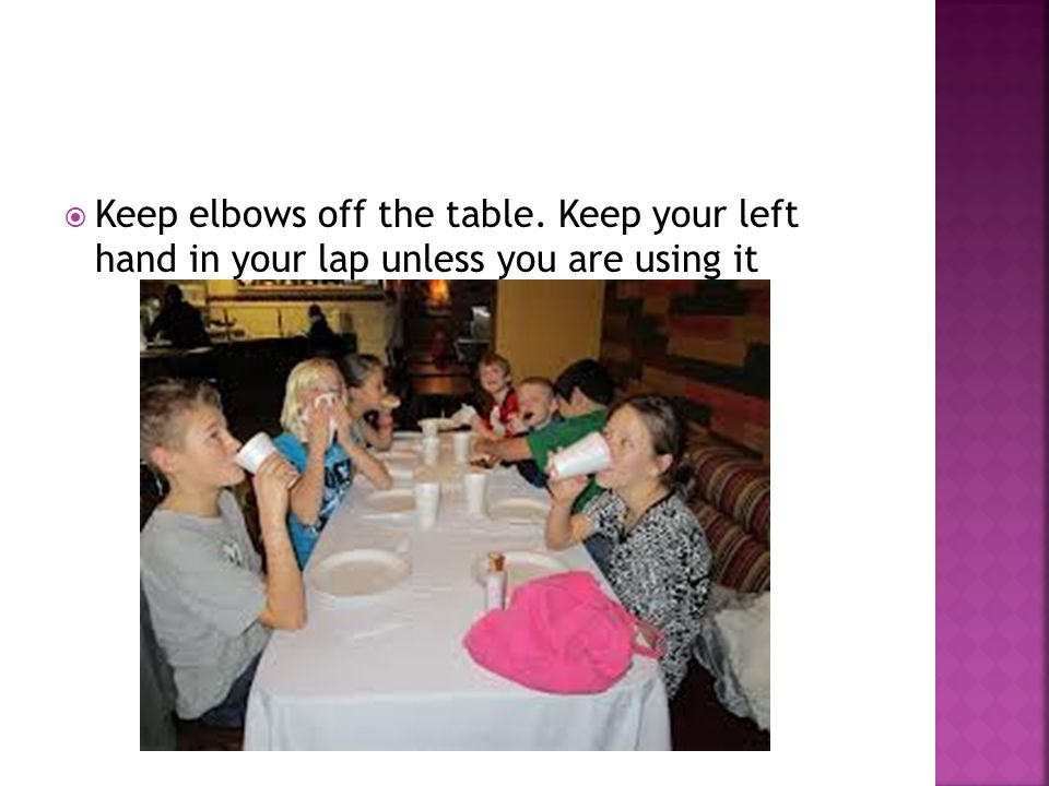  Keep elbows off the table. Keep your left hand in your lap unless you are using it
