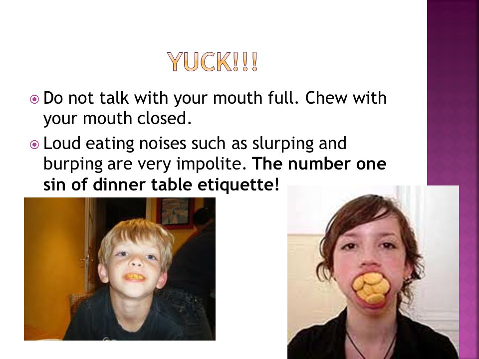  Do not talk with your mouth full. Chew with your mouth closed.  Loud eating noises such as slurping and burping are very impolite. The number one s
