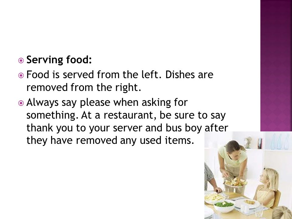  Serving food:  Food is served from the left. Dishes are removed from the right.  Always say please when asking for something. At a restaurant, be