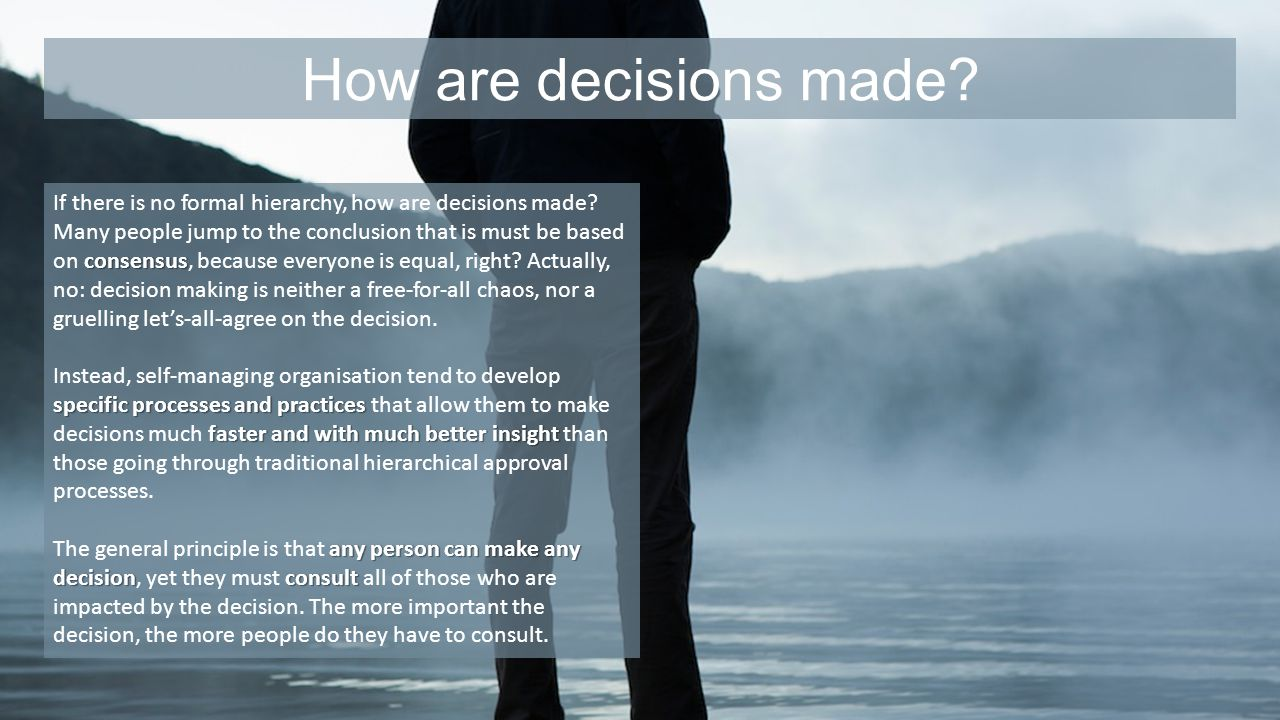 How are decisions made? consensus If there is no formal hierarchy, how are decisions made? Many people jump to the conclusion that is must be based on