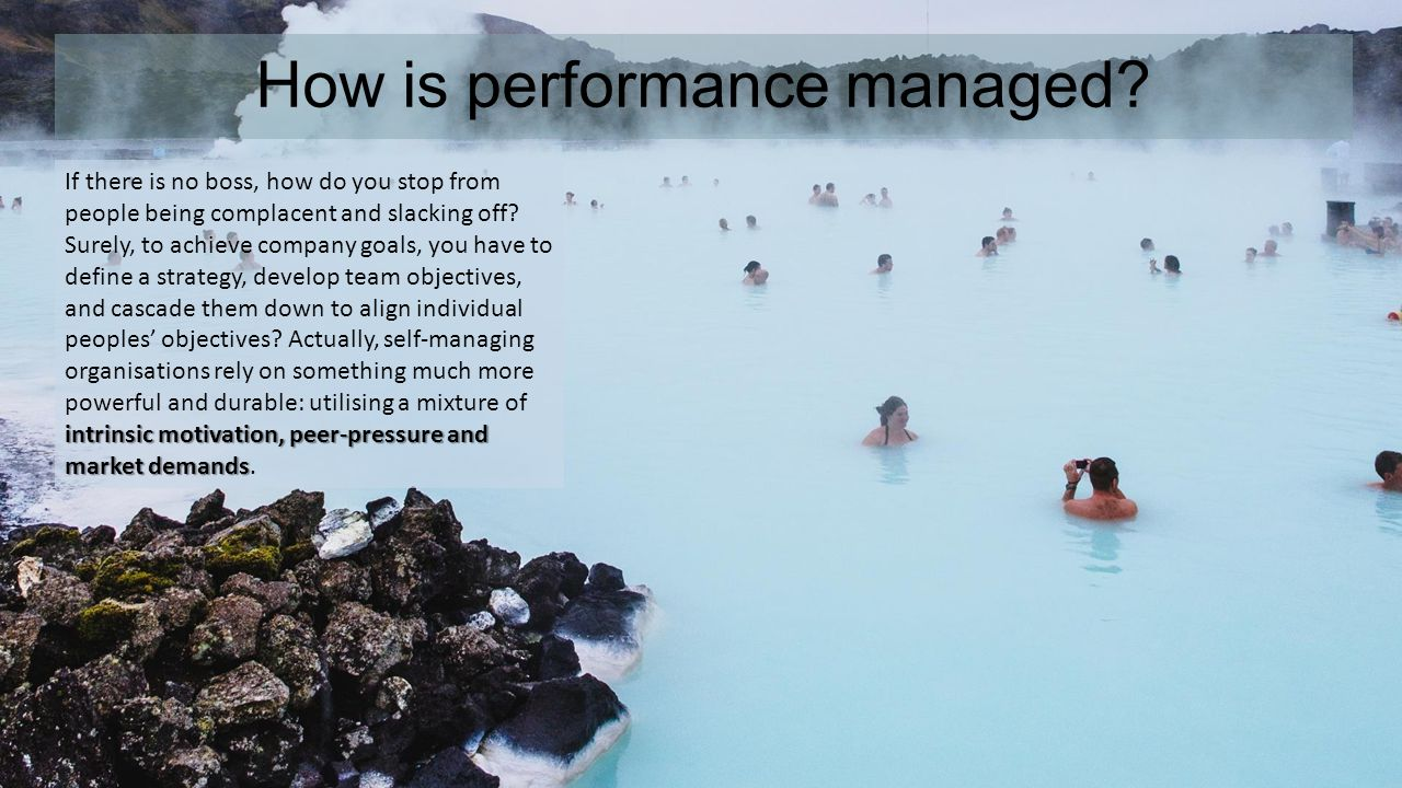 How is performance managed? intrinsic motivation, peer-pressure and market demands If there is no boss, how do you stop from people being complacent a