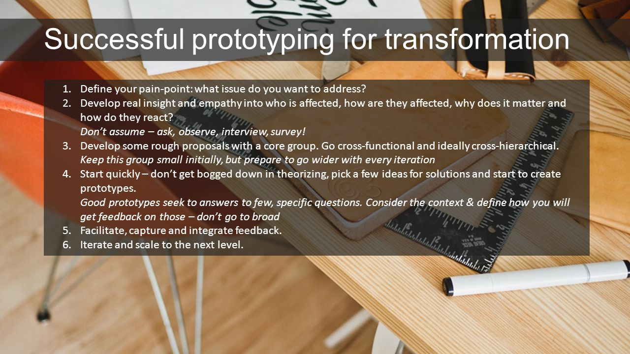 Successful prototyping for transformation 1.Define your pain-point: what issue do you want to address? 2.Develop real insight and empathy into who is