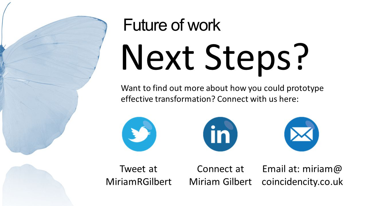 Future of work Next Steps? Want to find out more about how you could prototype effective transformation? Connect with us here: Tweet at MiriamRGilbert