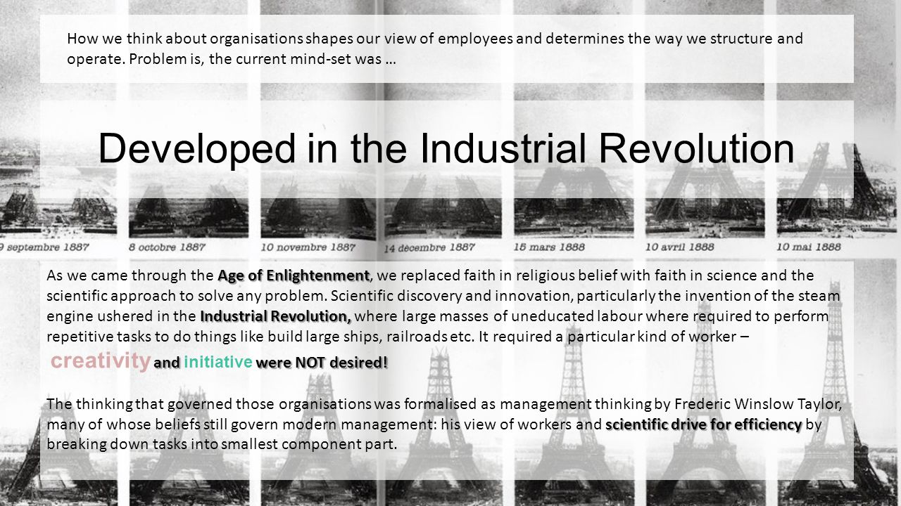 Developed in the Industrial Revolution How we think about organisations shapes our view of employees and determines the way we structure and operate.