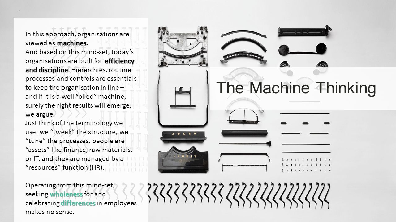 The Machine Thinking machines In this approach, organisations are viewed as machines. efficiency and discipline And based on this mind-set, today's or