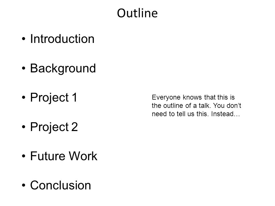 Outline Introduction Background Project 1 Project 2 Future Work Conclusion Everyone knows that this is the outline of a talk. You don't need to tell u