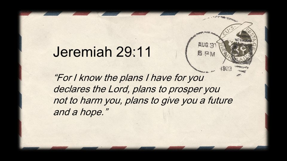 Jeremiah 29:11 For I know the plans I have for you declares the Lord, plans to prosper you not to harm you, plans to give you a future and a hope.