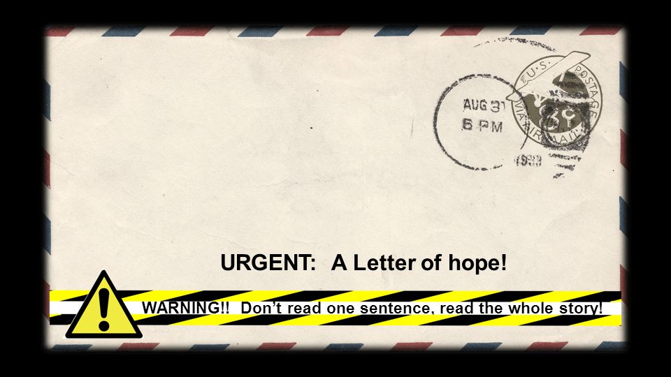 URGENT: A Letter of hope! WARNING!! Don't read one sentence, read the whole story!