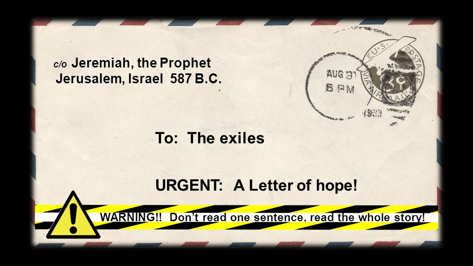 c/o Jeremiah, the Prophet Jerusalem, Israel 587 B.C. To: The exiles URGENT: A Letter of hope! WARNING!! Don't read one sentence, read the whole story!