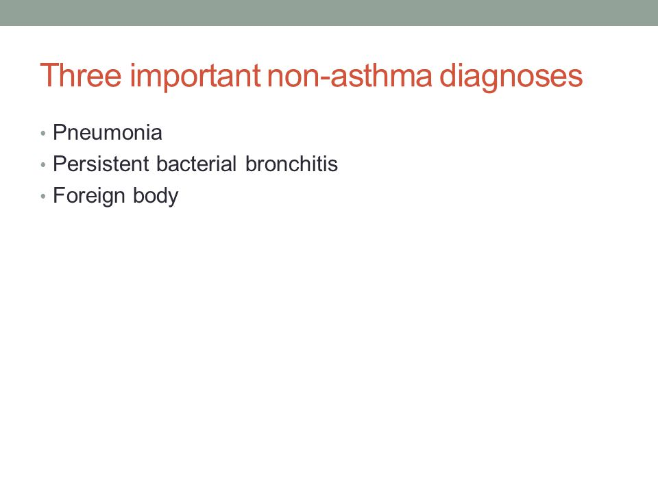 Three important non-asthma diagnoses Pneumonia Persistent bacterial bronchitis Foreign body