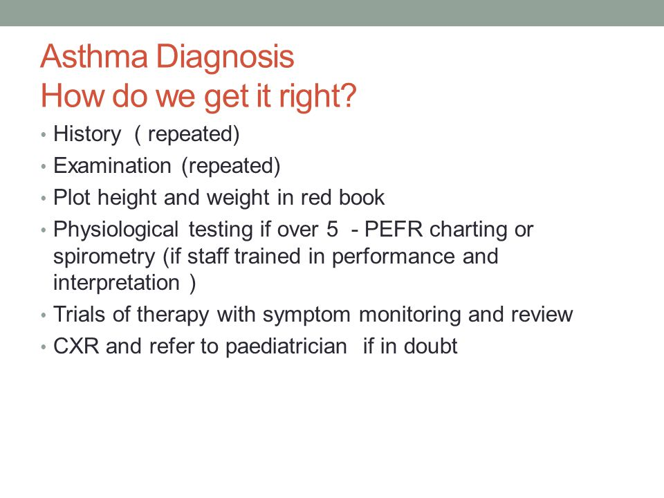 Asthma Diagnosis How do we get it right? History ( repeated) Examination (repeated) Plot height and weight in red book Physiological testing if over 5