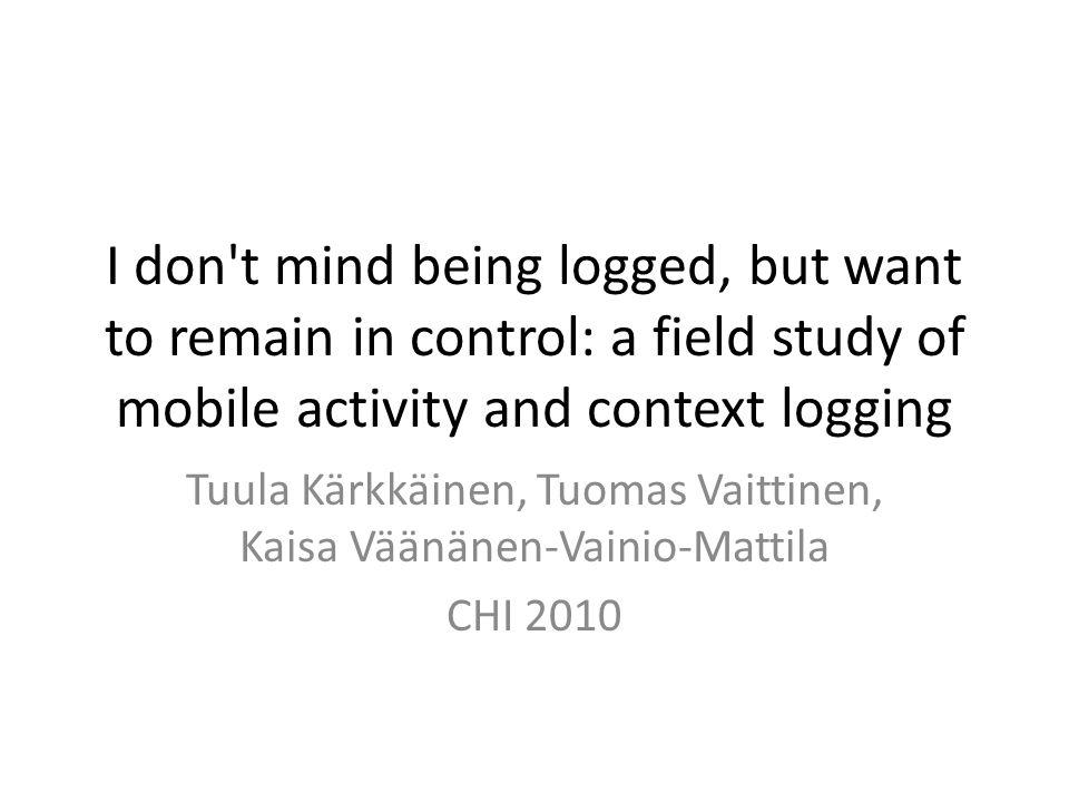 I don t mind being logged, but want to remain in control: a field study of mobile activity and context logging Tuula Kärkkäinen, Tuomas Vaittinen, Kaisa Väänänen-Vainio-Mattila CHI 2010