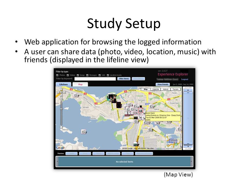 Study Setup Web application for browsing the logged information A user can share data (photo, video, location, music) with friends (displayed in the lifeline view) (Map View)