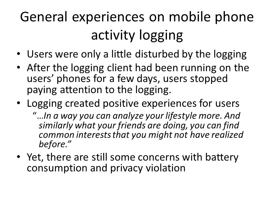 General experiences on mobile phone activity logging Users were only a little disturbed by the logging After the logging client had been running on the users' phones for a few days, users stopped paying attention to the logging.