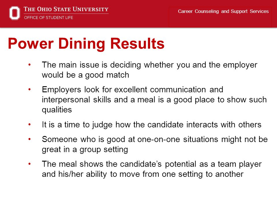 The main issue is deciding whether you and the employer would be a good match Employers look for excellent communication and interpersonal skills and a meal is a good place to show such qualities It is a time to judge how the candidate interacts with others Someone who is good at one-on-one situations might not be great in a group setting The meal shows the candidate's potential as a team player and his/her ability to move from one setting to another Career Counseling and Support Services Power Dining Results