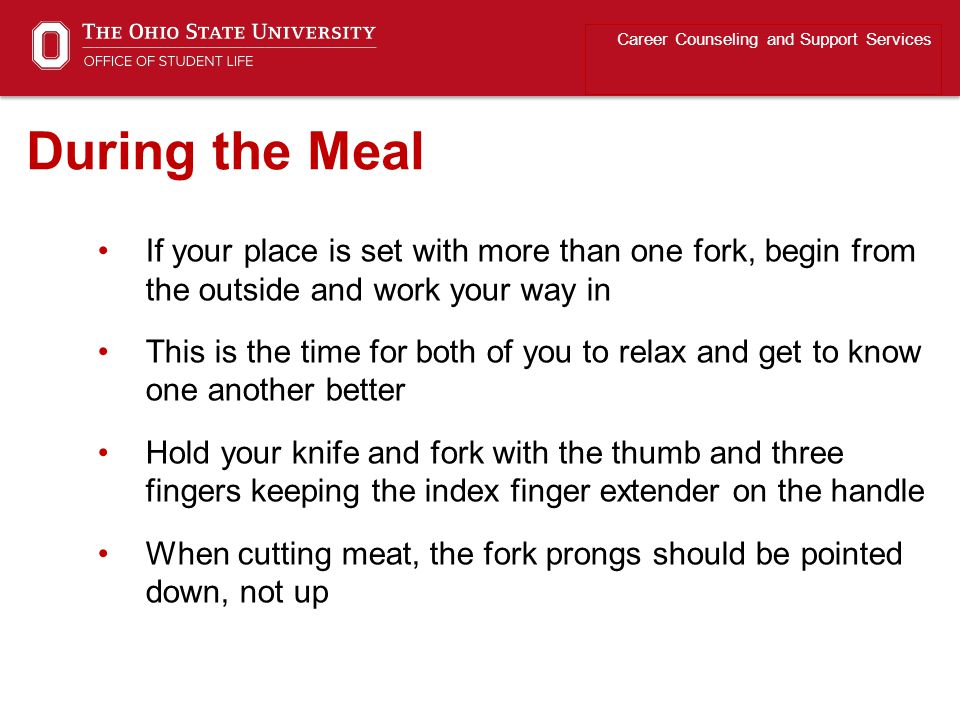 If your place is set with more than one fork, begin from the outside and work your way in This is the time for both of you to relax and get to know one another better Hold your knife and fork with the thumb and three fingers keeping the index finger extender on the handle When cutting meat, the fork prongs should be pointed down, not up Career Counseling and Support Services During the Meal