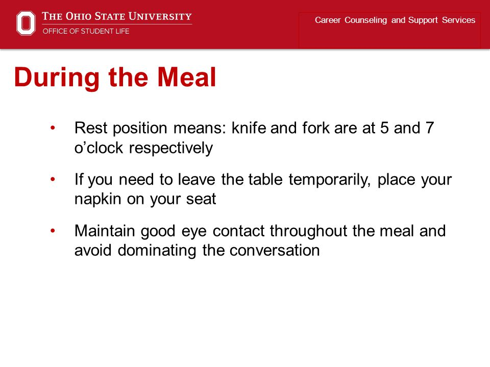Rest position means: knife and fork are at 5 and 7 o'clock respectively If you need to leave the table temporarily, place your napkin on your seat Maintain good eye contact throughout the meal and avoid dominating the conversation Career Counseling and Support Services During the Meal
