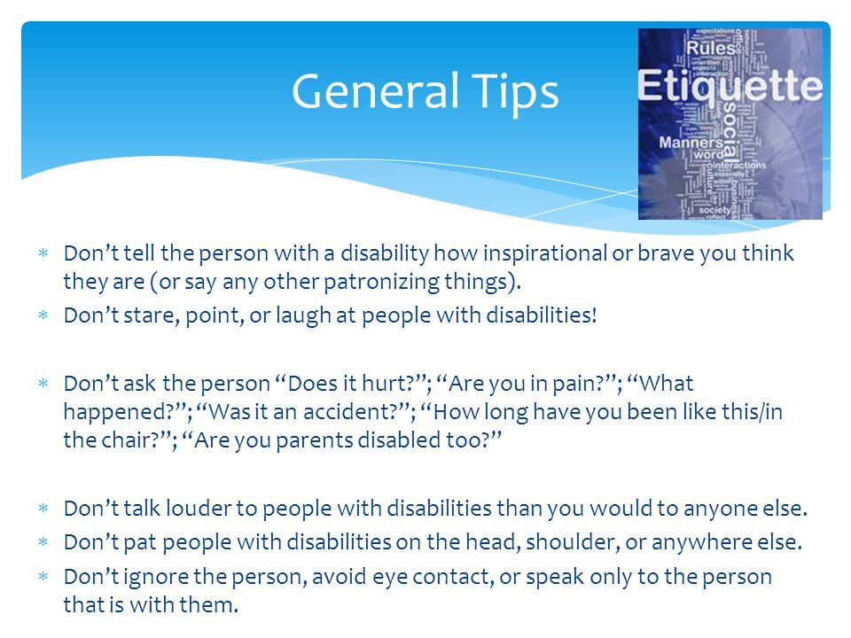  Don't tell the person with a disability how inspirational or brave you think they are (or say any other patronizing things).