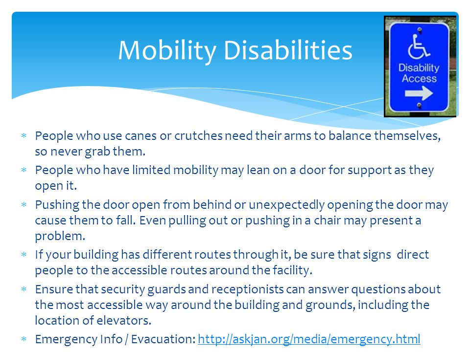  People who use canes or crutches need their arms to balance themselves, so never grab them.