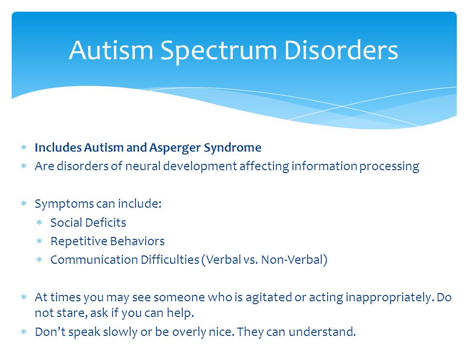  Includes Autism and Asperger Syndrome  Are disorders of neural development affecting information processing  Symptoms can include:  Social Deficits  Repetitive Behaviors  Communication Difficulties (Verbal vs.