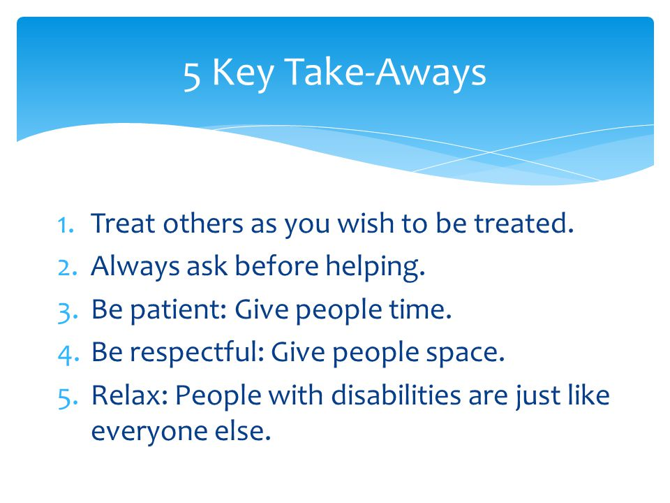 1.Treat others as you wish to be treated. 2.Always ask before helping.