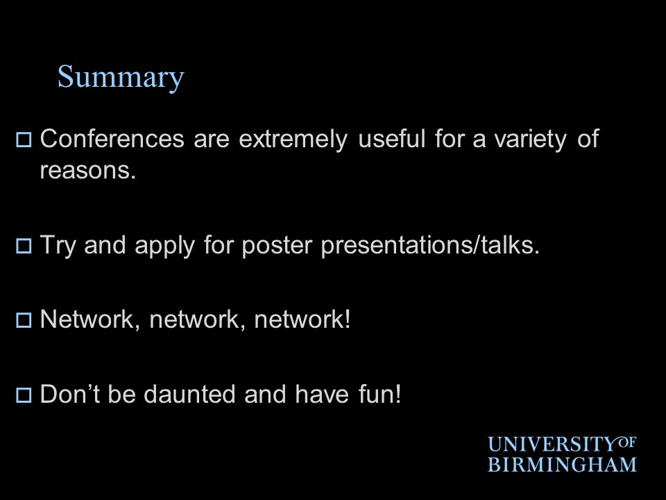Summary  Conferences are extremely useful for a variety of reasons.  Try and apply for poster presentations/talks.  Network, network, network!  Do