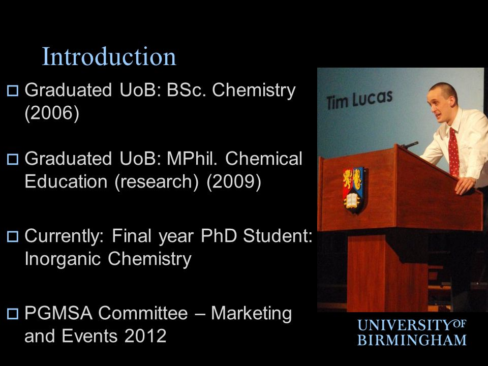 Introduction  Graduated UoB: BSc. Chemistry (2006)  Graduated UoB: MPhil. Chemical Education (research) (2009)  Currently: Final year PhD Student: