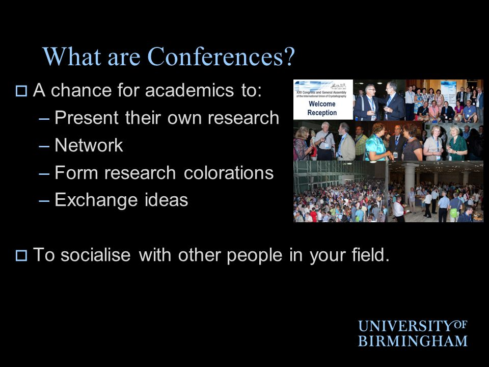 What are Conferences?  A chance for academics to: –Present their own research –Network –Form research colorations –Exchange ideas  To socialise with