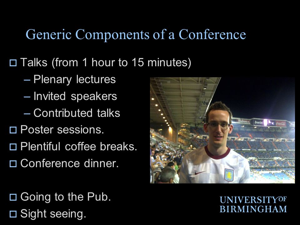Generic Components of a Conference  Talks (from 1 hour to 15 minutes) –Plenary lectures –Invited speakers –Contributed talks  Poster sessions.  Ple