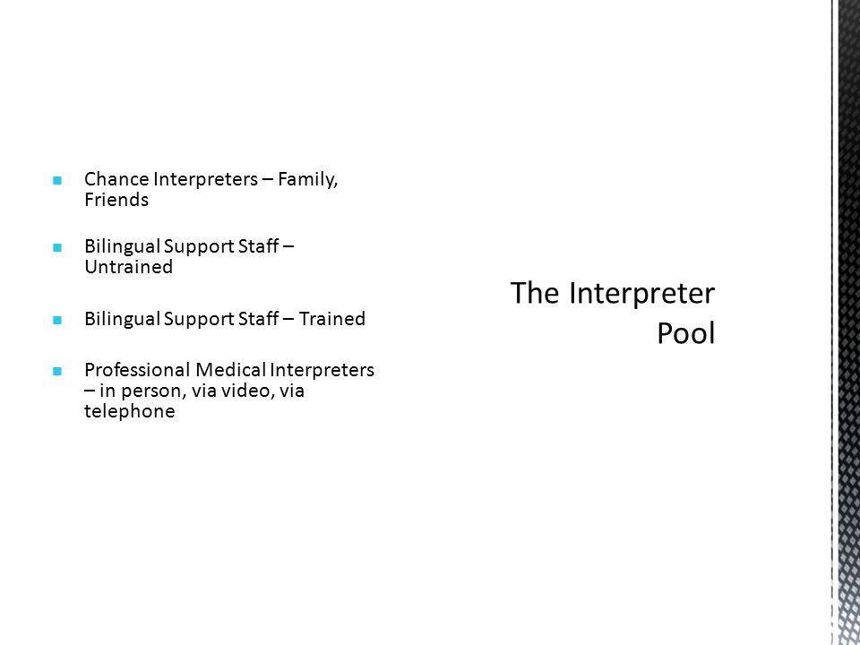 Chance Interpreters – Family, Friends Bilingual Support Staff – Untrained Bilingual Support Staff – Trained Professional Medical Interpreters – in person, via video, via telephone