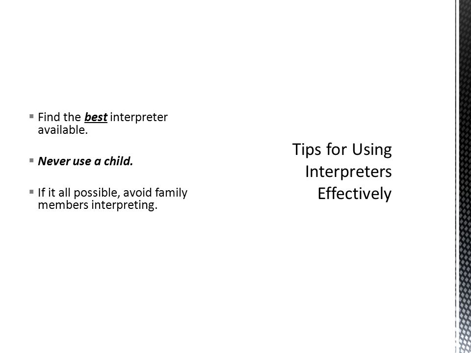  Find the best interpreter available.  Never use a child.  If it all possible, avoid family members interpreting.