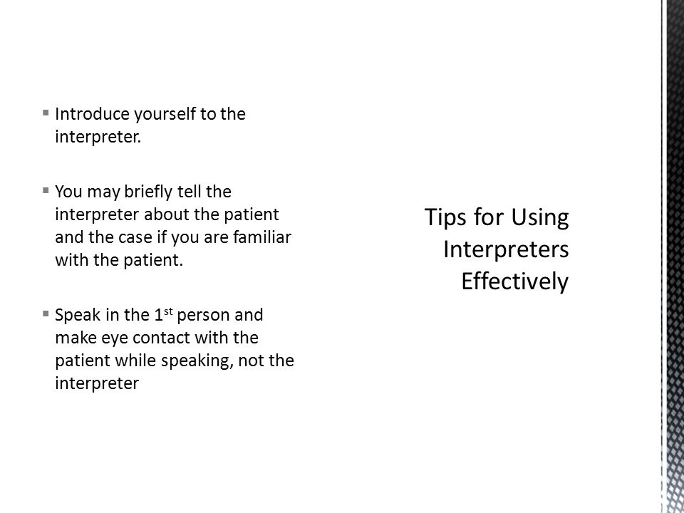  Introduce yourself to the interpreter.  You may briefly tell the interpreter about the patient and the case if you are familiar with the patient. 