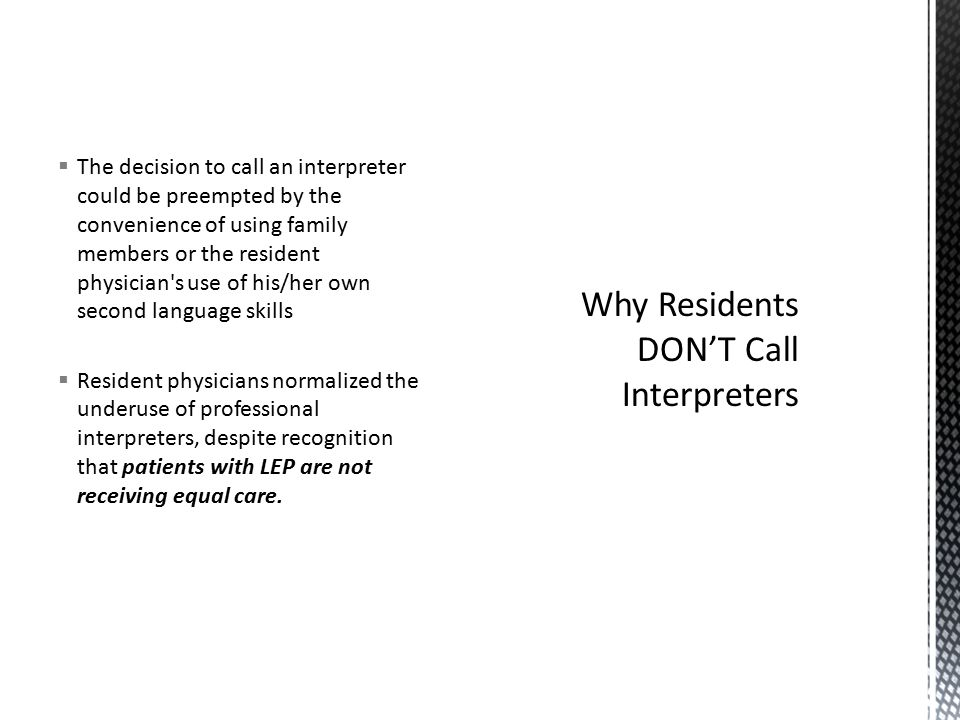  The decision to call an interpreter could be preempted by the convenience of using family members or the resident physician s use of his/her own second language skills  Resident physicians normalized the underuse of professional interpreters, despite recognition that patients with LEP are not receiving equal care.