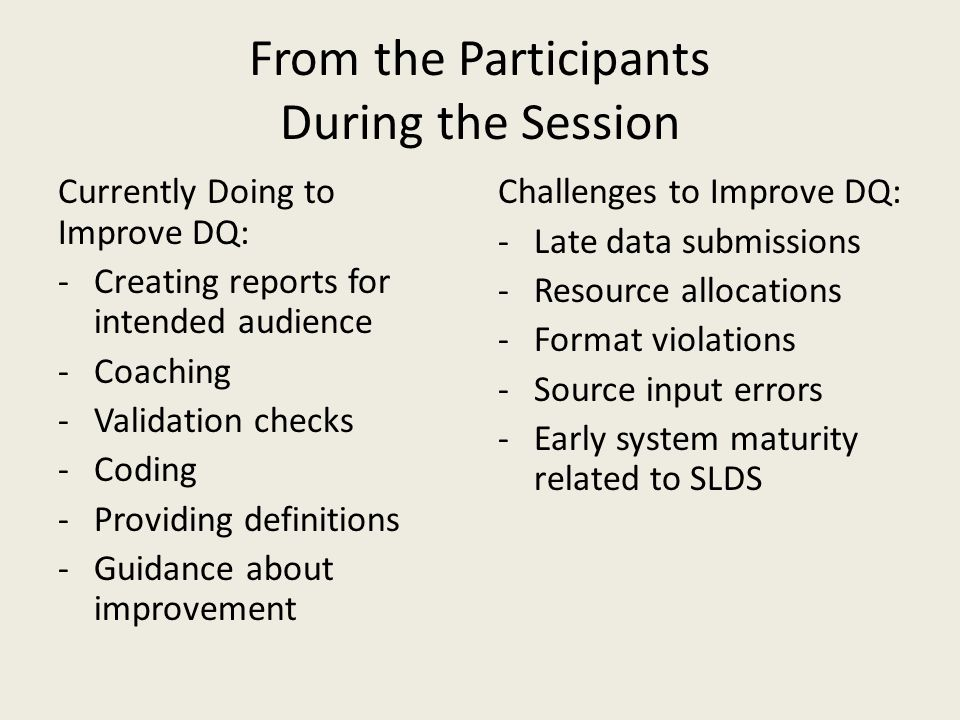 From the Participants During the Session Currently Doing to Improve DQ: -Creating reports for intended audience -Coaching -Validation checks -Coding -Providing definitions -Guidance about improvement Challenges to Improve DQ: -Late data submissions -Resource allocations -Format violations -Source input errors -Early system maturity related to SLDS