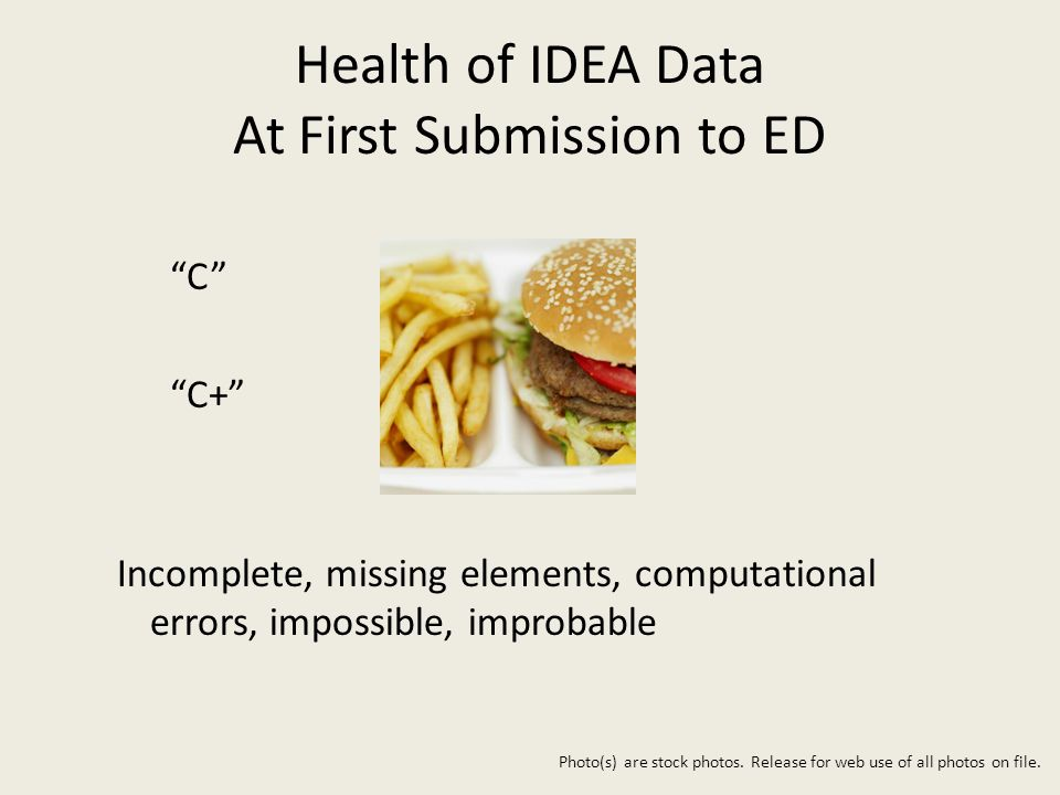 Health of IDEA Data At First Submission to ED C C+ Incomplete, missing elements, computational errors, impossible, improbable Photo(s) are stock photos.