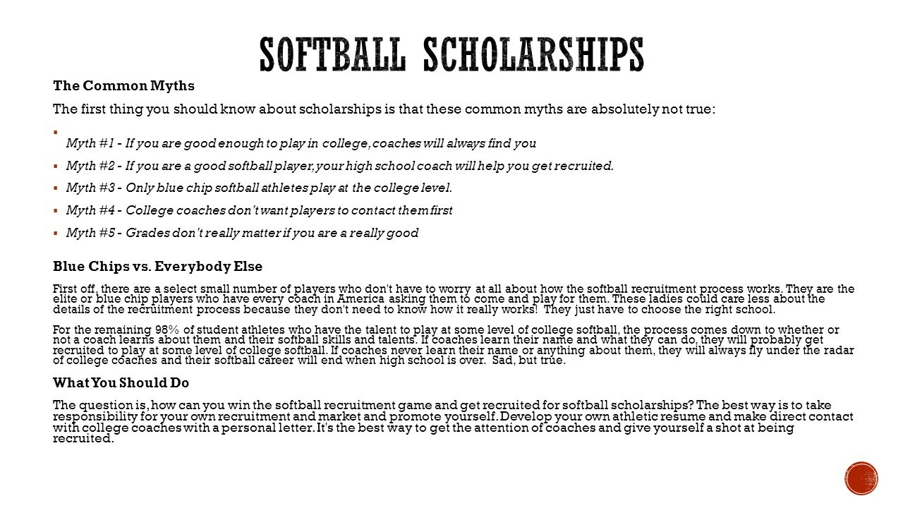 The Common Myths The first thing you should know about scholarships is that these common myths are absolutely not true:  Myth #1 - If you are good enough to play in college, coaches will always find you  Myth #2 - If you are a good softball player, your high school coach will help you get recruited.