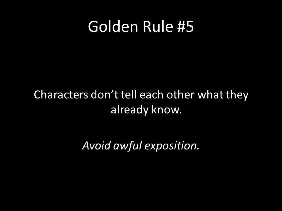 Golden Rule #5 Characters don't tell each other what they already know. Avoid awful exposition.