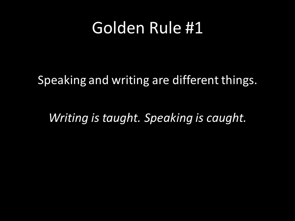 Golden Rule #1 Speaking and writing are different things. Writing is taught. Speaking is caught.