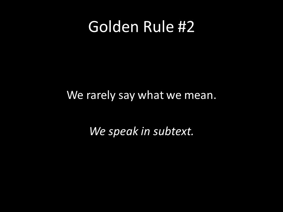 Golden Rule #2 We rarely say what we mean. We speak in subtext.