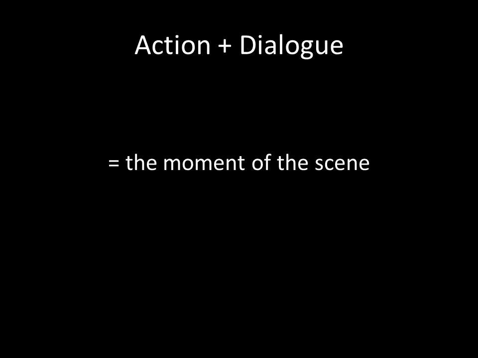 Action + Dialogue = the moment of the scene