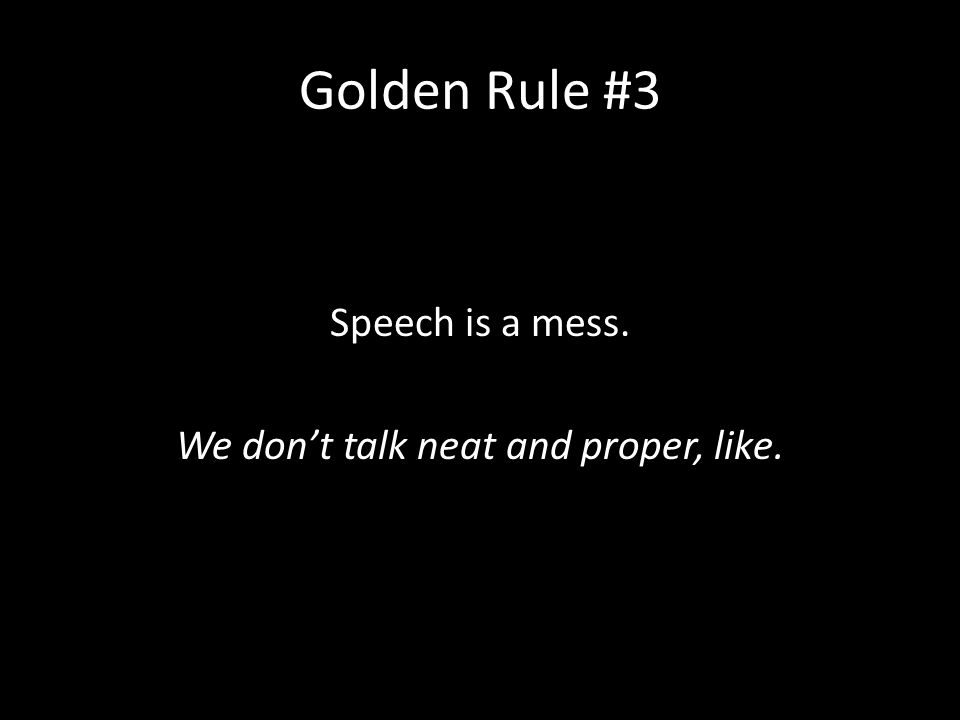 Golden Rule #3 Speech is a mess. We don't talk neat and proper, like.