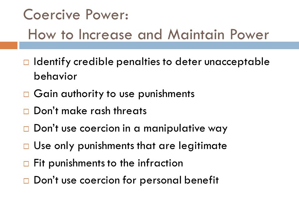 Coercive Power: How to Increase and Maintain Power  Identify credible penalties to deter unacceptable behavior  Gain authority to use punishments 