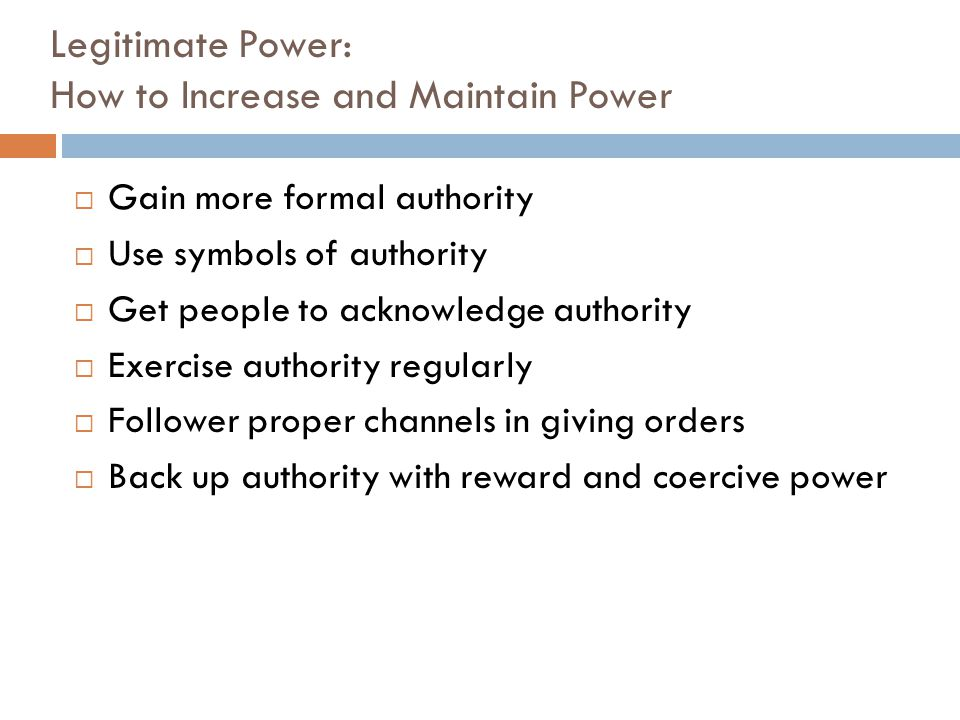 Legitimate Power: How to Increase and Maintain Power  Gain more formal authority  Use symbols of authority  Get people to acknowledge authority  E
