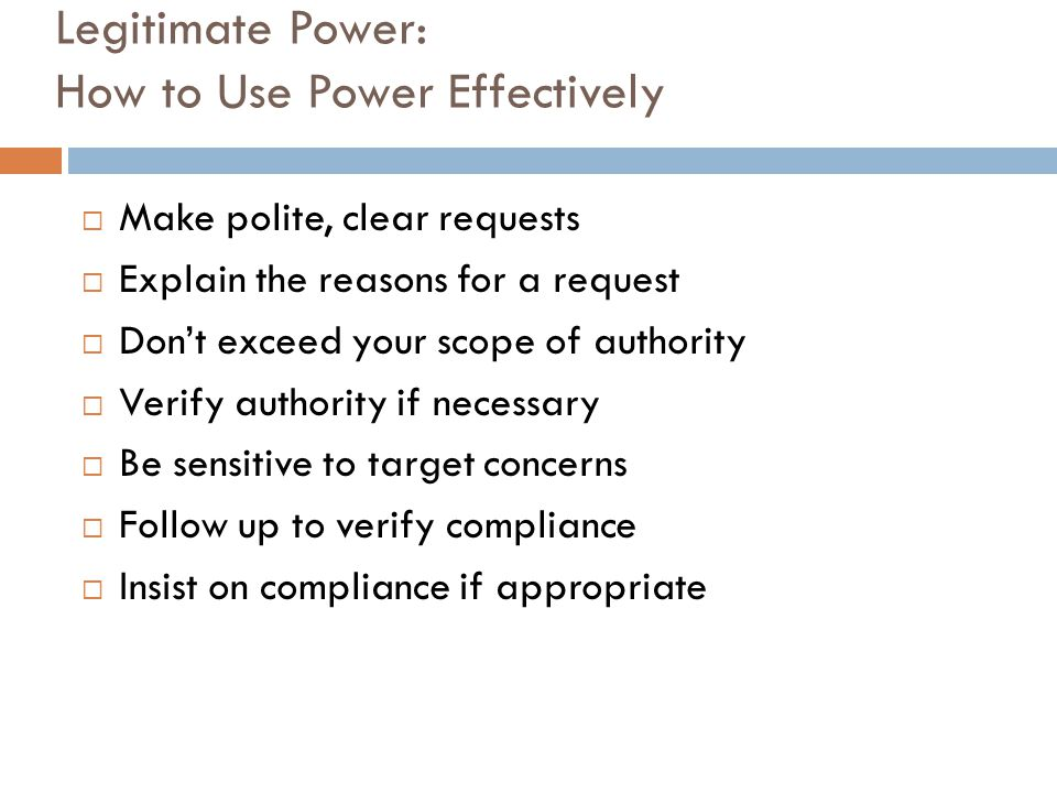 Legitimate Power: How to Use Power Effectively  Make polite, clear requests  Explain the reasons for a request  Don't exceed your scope of authorit