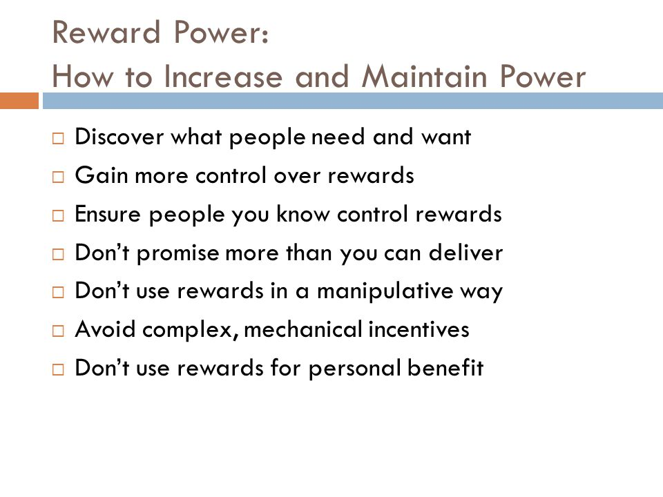 Reward Power: How to Increase and Maintain Power  Discover what people need and want  Gain more control over rewards  Ensure people you know control rewards  Don't promise more than you can deliver  Don't use rewards in a manipulative way  Avoid complex, mechanical incentives  Don't use rewards for personal benefit