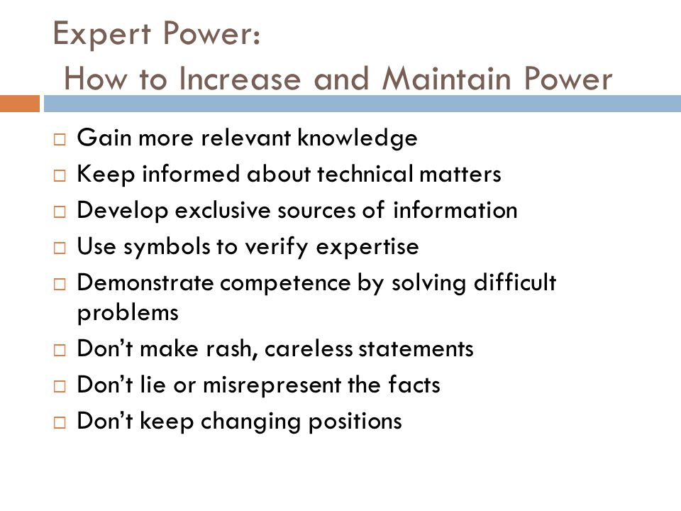Expert Power: How to Increase and Maintain Power  Gain more relevant knowledge  Keep informed about technical matters  Develop exclusive sources of information  Use symbols to verify expertise  Demonstrate competence by solving difficult problems  Don't make rash, careless statements  Don't lie or misrepresent the facts  Don't keep changing positions