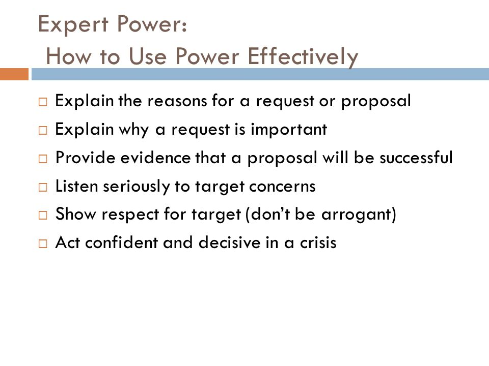 Expert Power: How to Use Power Effectively  Explain the reasons for a request or proposal  Explain why a request is important  Provide evidence that a proposal will be successful  Listen seriously to target concerns  Show respect for target (don't be arrogant)  Act confident and decisive in a crisis