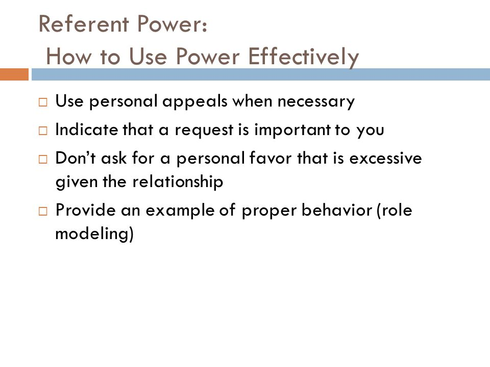 Referent Power: How to Use Power Effectively  Use personal appeals when necessary  Indicate that a request is important to you  Don't ask for a per